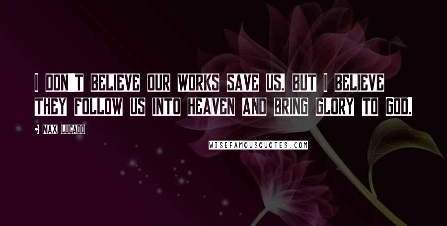 Max Lucado quotes: I don't believe our works save us, but I believe they follow us into heaven and bring glory to God.