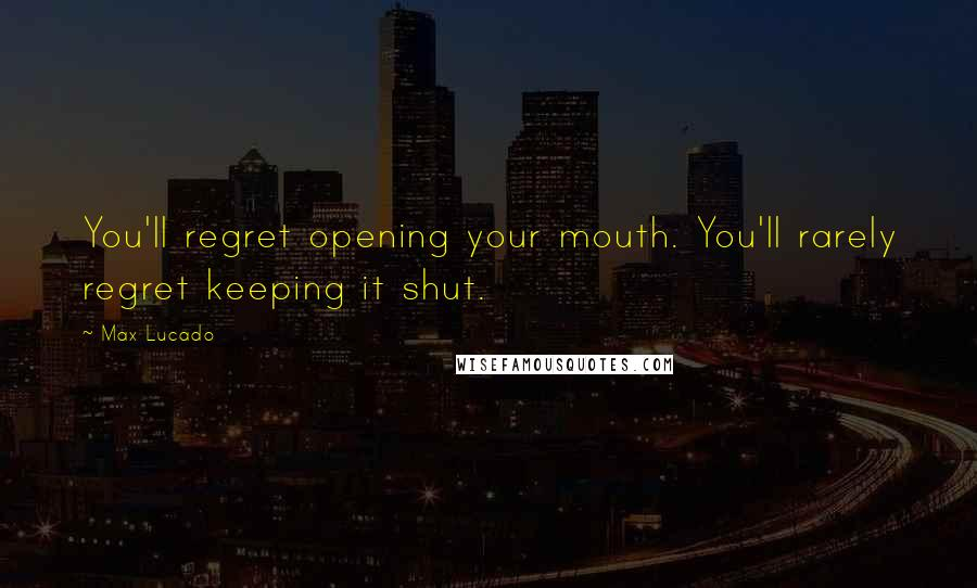 Max Lucado quotes: You'll regret opening your mouth. You'll rarely regret keeping it shut.