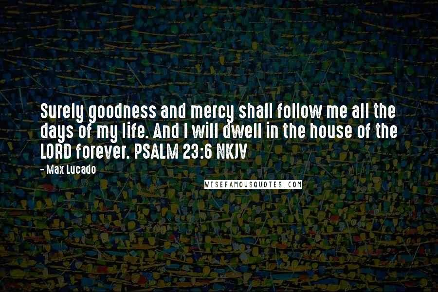 Max Lucado quotes: Surely goodness and mercy shall follow me all the days of my life. And I will dwell in the house of the LORD forever. PSALM 23:6 NKJV