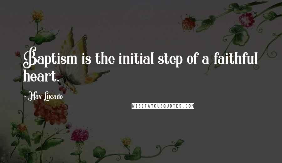 Max Lucado quotes: Baptism is the initial step of a faithful heart.