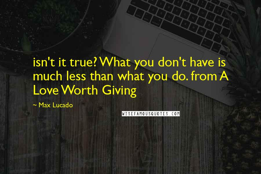 Max Lucado quotes: isn't it true? What you don't have is much less than what you do. from A Love Worth Giving