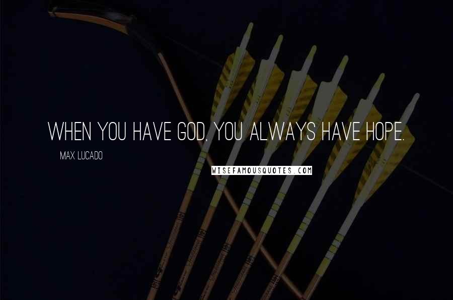 Max Lucado quotes: When you have God, you always have hope.