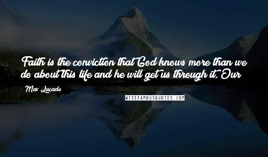 Max Lucado quotes: Faith is the conviction that God knows more than we do about this life and he will get us through it. Our