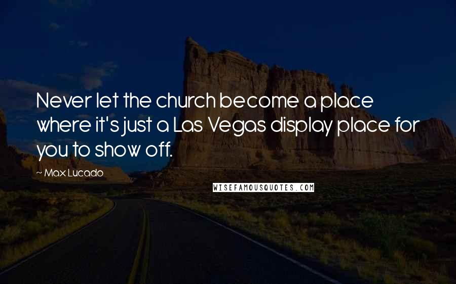 Max Lucado quotes: Never let the church become a place where it's just a Las Vegas display place for you to show off.
