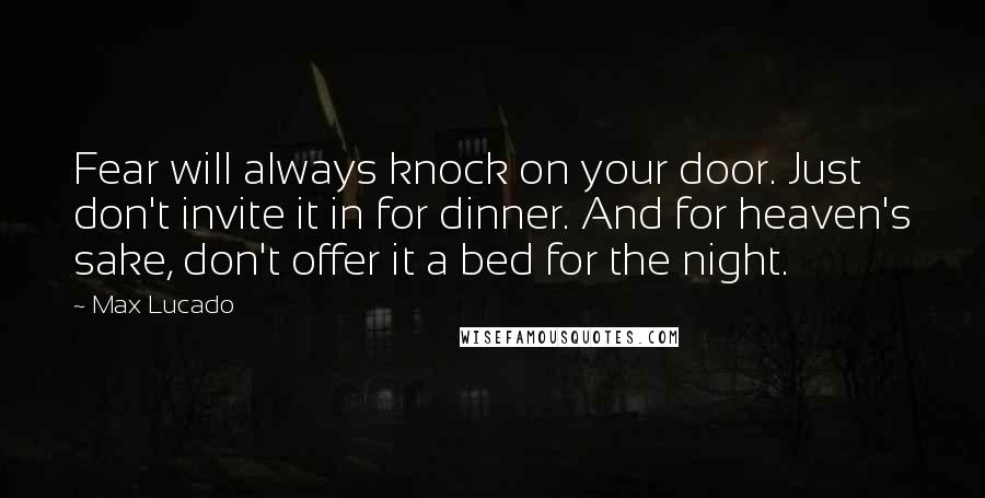 Max Lucado quotes: Fear will always knock on your door. Just don't invite it in for dinner. And for heaven's sake, don't offer it a bed for the night.