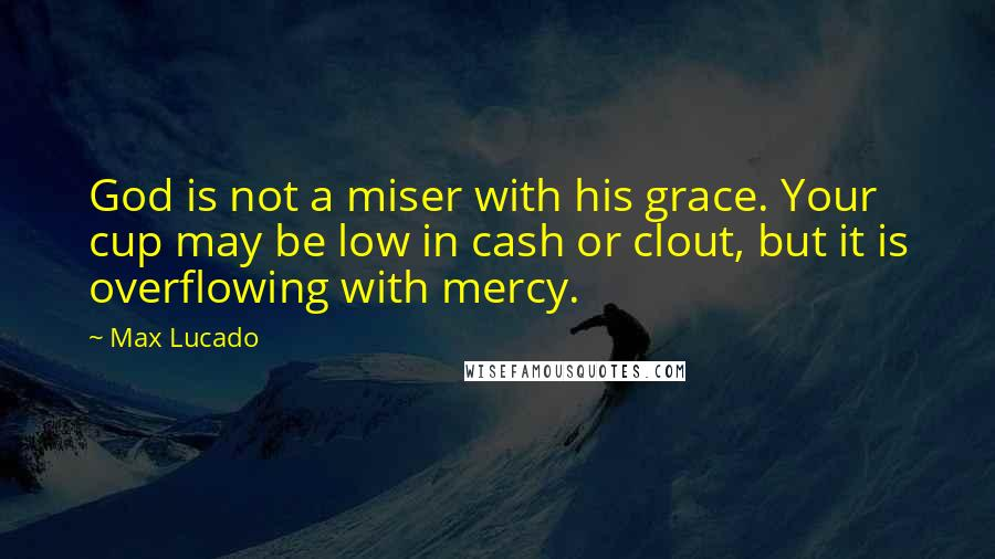 Max Lucado quotes: God is not a miser with his grace. Your cup may be low in cash or clout, but it is overflowing with mercy.