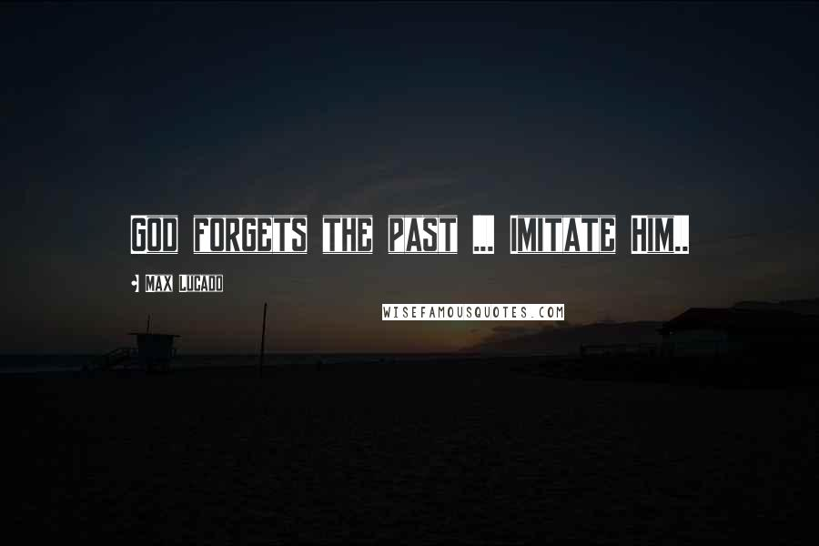 Max Lucado quotes: God forgets the past ... Imitate Him..