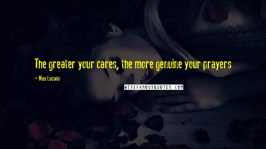 Max Lucado quotes: The greater your cares, the more genuine your prayers