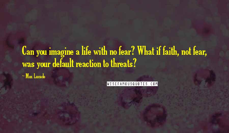 Max Lucado quotes: Can you imagine a life with no fear? What if faith, not fear, was your default reaction to threats?