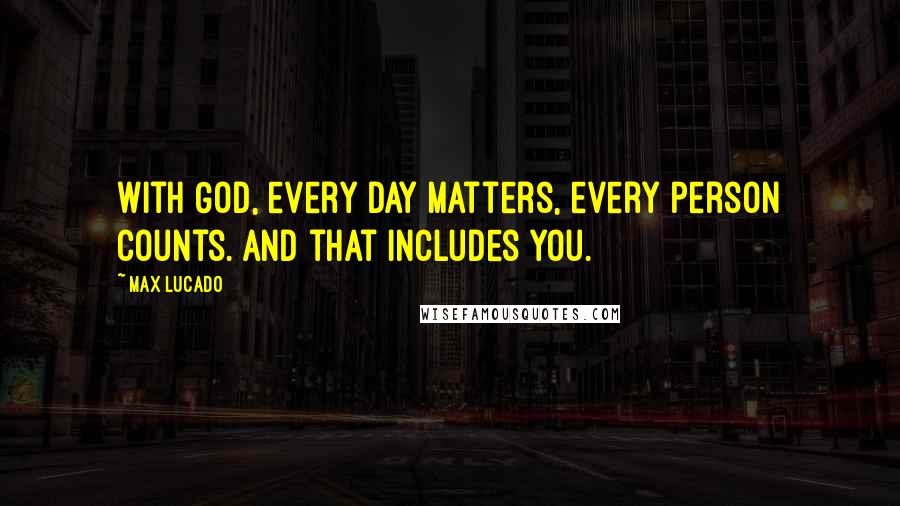 Max Lucado quotes: With God, every day matters, every person counts. And that includes you.
