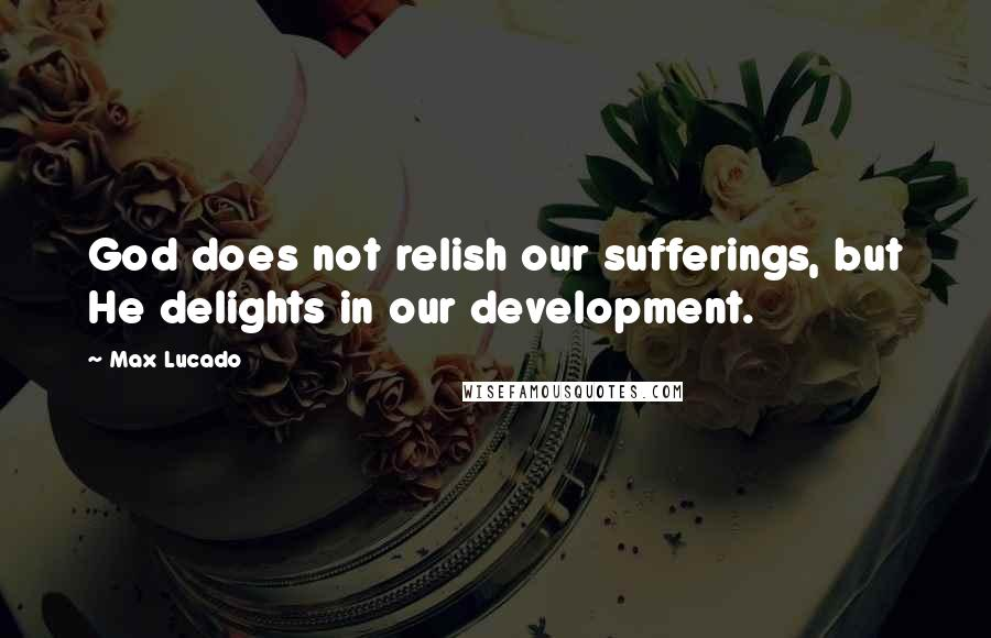 Max Lucado quotes: God does not relish our sufferings, but He delights in our development.