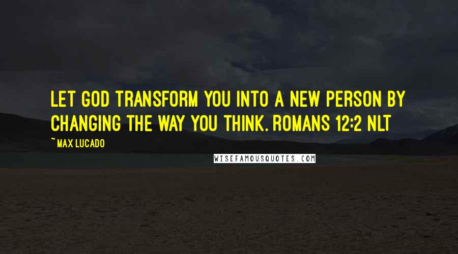 Max Lucado quotes: Let God transform you into a new person by changing the way you think. ROMANS 12:2 NLT