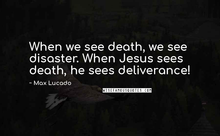 Max Lucado quotes: When we see death, we see disaster. When Jesus sees death, he sees deliverance!