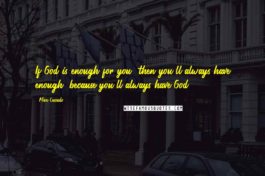 Max Lucado quotes: If God is enough for you, then you'll always have enough, because you'll always have God.