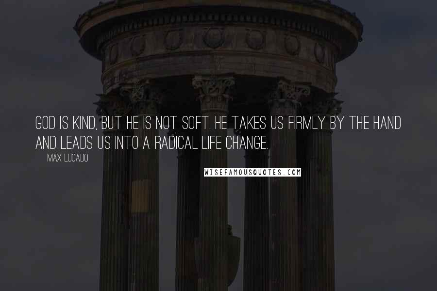 Max Lucado quotes: God is kind, but he is not soft. He takes us firmly by the hand and leads us into a radical life change.