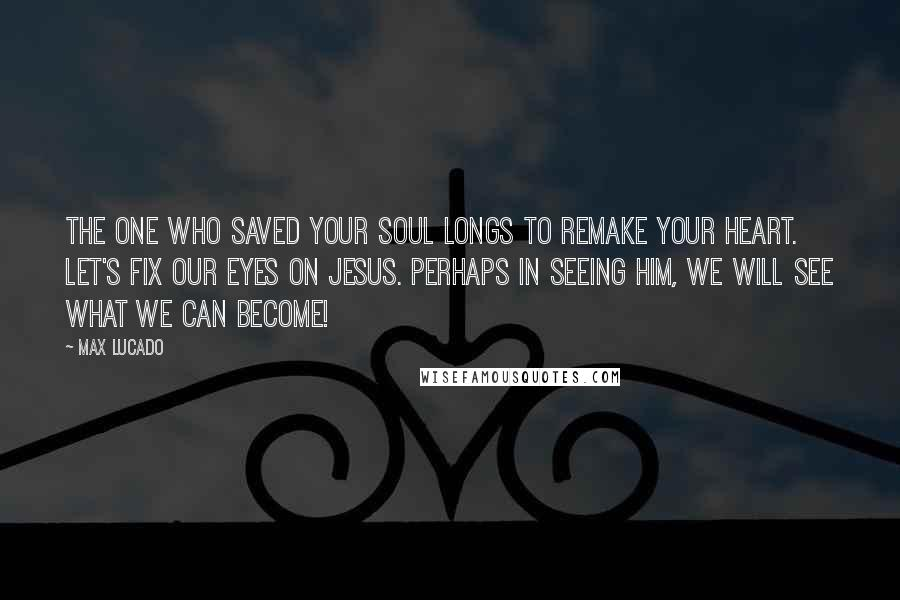 Max Lucado quotes: The One who saved your soul longs to remake your heart. Let's fix our eyes on Jesus. Perhaps in seeing Him, we will see what we can become!