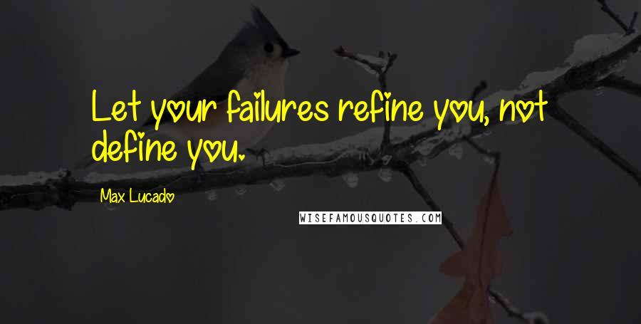 Max Lucado quotes: Let your failures refine you, not define you.