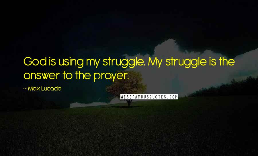 Max Lucado quotes: God is using my struggle. My struggle is the answer to the prayer.