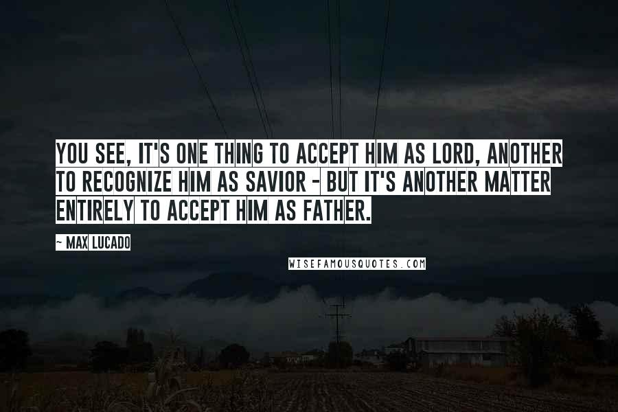 Max Lucado quotes: You see, it's one thing to accept Him as Lord, another to recognize Him as Savior - but it's another matter entirely to accept Him as Father.