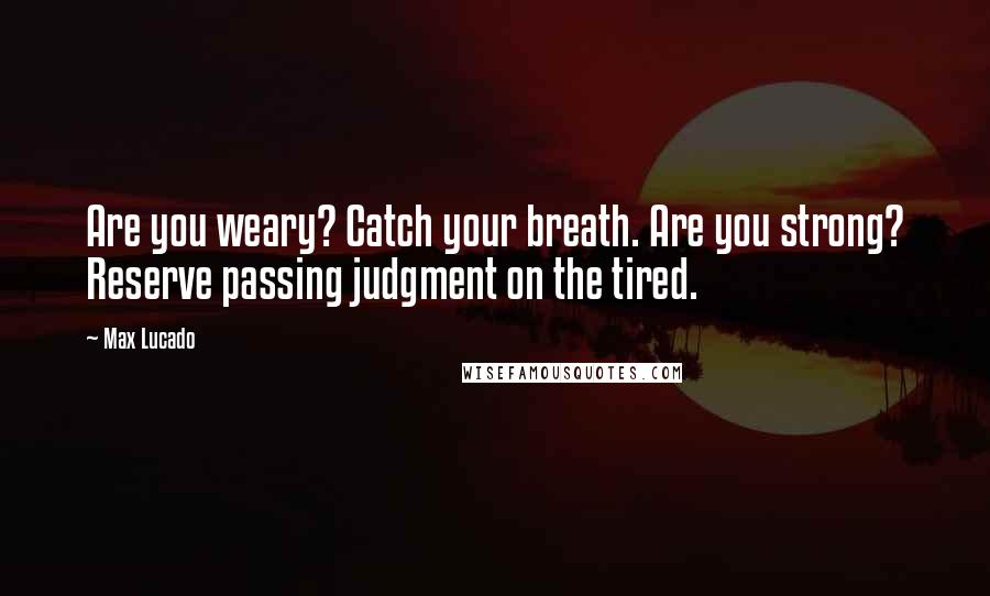 Max Lucado quotes: Are you weary? Catch your breath. Are you strong? Reserve passing judgment on the tired.