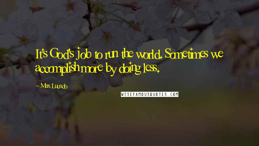 Max Lucado quotes: It's God's job to run the world. Sometimes we accomplish more by doing less.