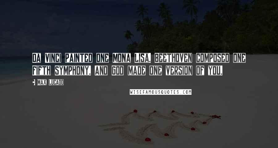 Max Lucado quotes: Da Vinci painted one Mona Lisa. Beethoven composed one Fifth Symphony. And God made one version of you.