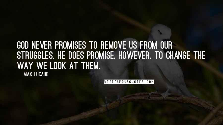 Max Lucado quotes: God never promises to remove us from our struggles. He does promise, however, to change the way we look at them.