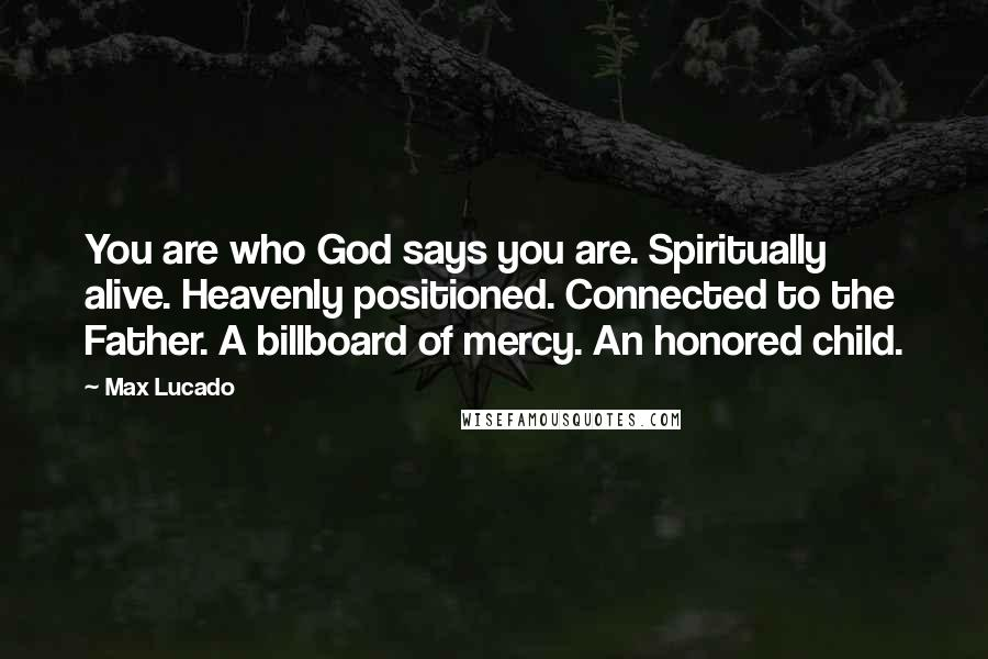 Max Lucado quotes: You are who God says you are. Spiritually alive. Heavenly positioned. Connected to the Father. A billboard of mercy. An honored child.