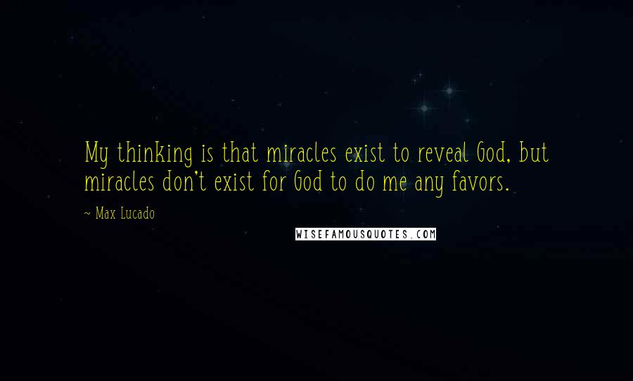 Max Lucado quotes: My thinking is that miracles exist to reveal God, but miracles don't exist for God to do me any favors.