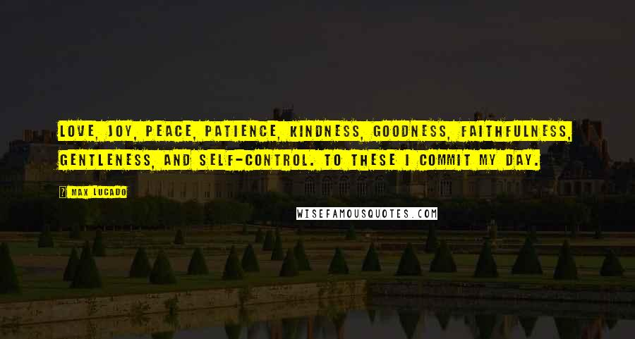 Max Lucado quotes: Love, joy, peace, patience, kindness, goodness, faithfulness, gentleness, and self-control. To these I commit my day.
