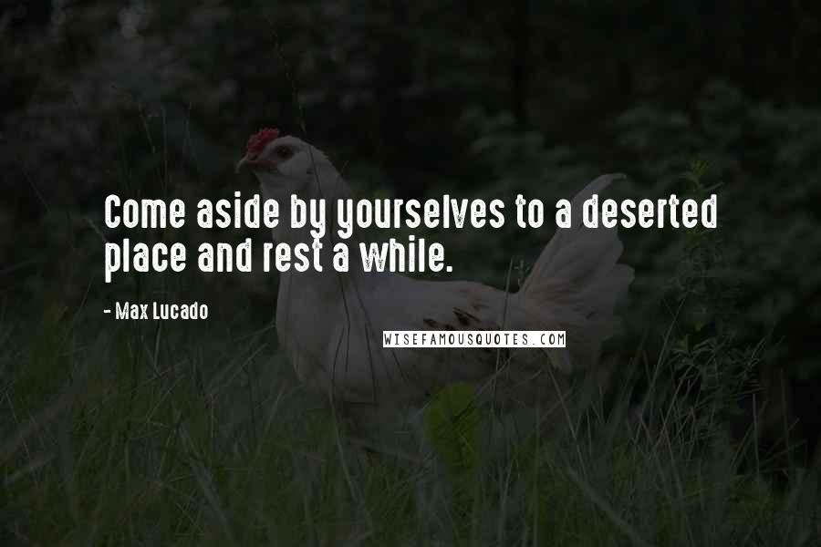 Max Lucado quotes: Come aside by yourselves to a deserted place and rest a while.