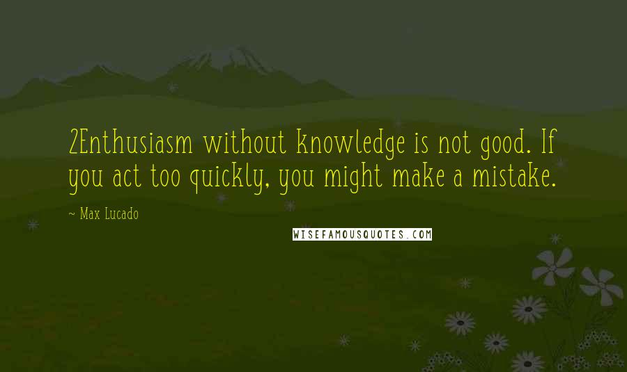 Max Lucado quotes: 2Enthusiasm without knowledge is not good. If you act too quickly, you might make a mistake.