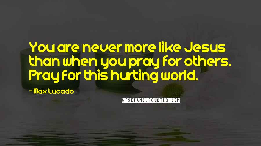 Max Lucado quotes: You are never more like Jesus than when you pray for others. Pray for this hurting world.
