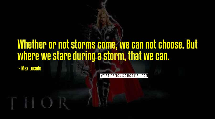 Max Lucado quotes: Whether or not storms come, we can not choose. But where we stare during a storm, that we can.
