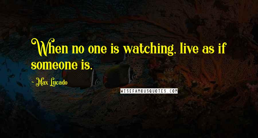 Max Lucado quotes: When no one is watching, live as if someone is.