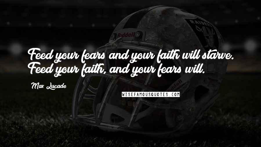 Max Lucado quotes: Feed your fears and your faith will starve. Feed your faith, and your fears will.