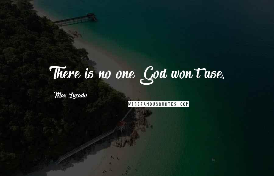 Max Lucado quotes: There is no one God won't use.