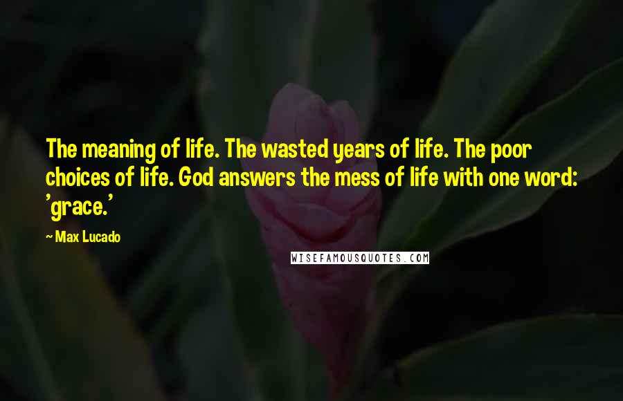Max Lucado quotes: The meaning of life. The wasted years of life. The poor choices of life. God answers the mess of life with one word: 'grace.'
