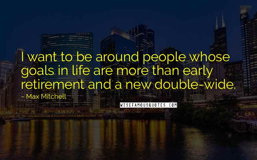 Max Mitchell quotes: I want to be around people whose goals in life are more than early retirement and a new double-wide.