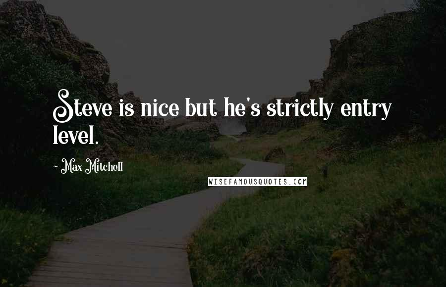 Max Mitchell quotes: Steve is nice but he's strictly entry level.
