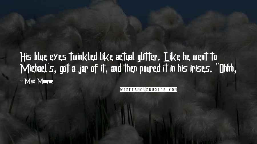 """Max Monroe quotes: His blue eyes twinkled like actual glitter. Like he went to Michael's, got a jar of it, and then poured it in his irises. """"Ohhh,"""