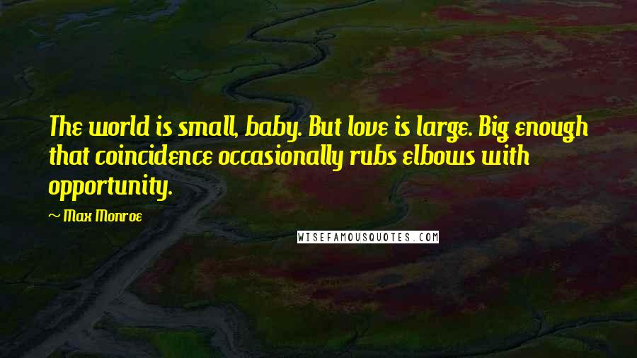 Max Monroe quotes: The world is small, baby. But love is large. Big enough that coincidence occasionally rubs elbows with opportunity.
