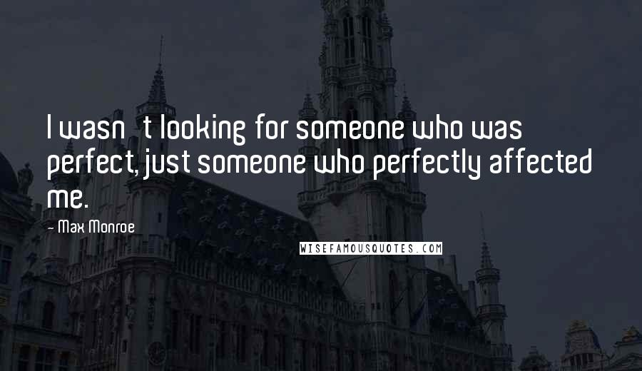 Max Monroe quotes: I wasn't looking for someone who was perfect, just someone who perfectly affected me.