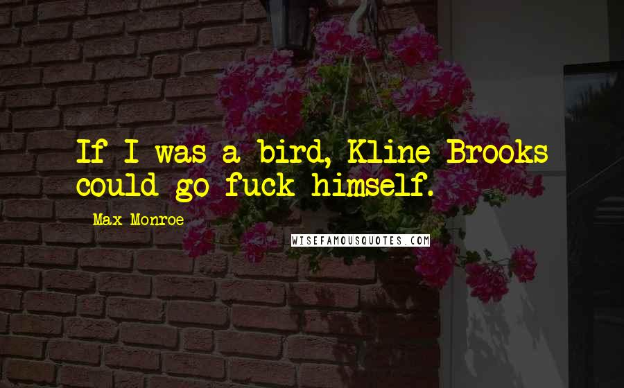 Max Monroe quotes: If I was a bird, Kline Brooks could go fuck himself.
