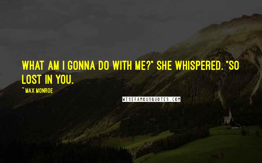 """Max Monroe quotes: What am I gonna do with me?"""" she whispered. """"So lost in you."""