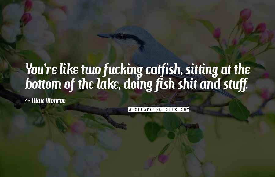 Max Monroe quotes: You're like two fucking catfish, sitting at the bottom of the lake, doing fish shit and stuff.