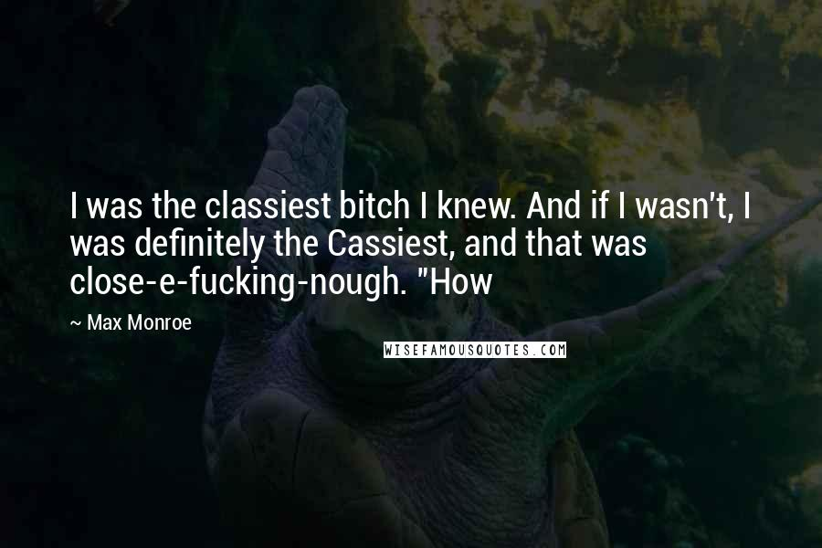 """Max Monroe quotes: I was the classiest bitch I knew. And if I wasn't, I was definitely the Cassiest, and that was close-e-fucking-nough. """"How"""
