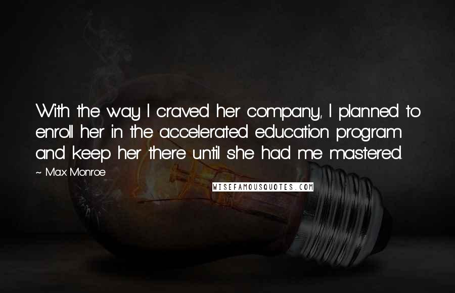 Max Monroe quotes: With the way I craved her company, I planned to enroll her in the accelerated education program and keep her there until she had me mastered.