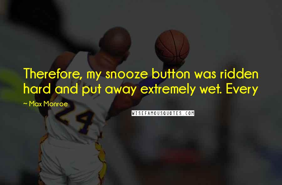 Max Monroe quotes: Therefore, my snooze button was ridden hard and put away extremely wet. Every