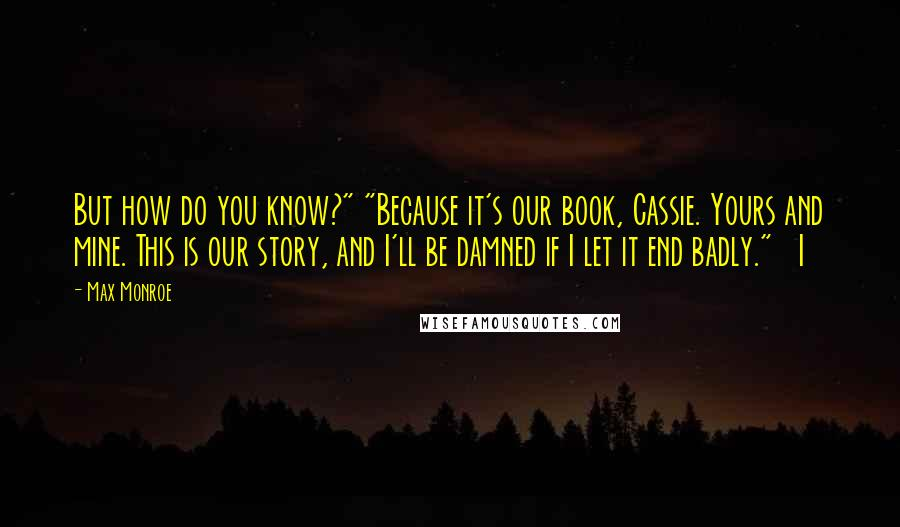 """Max Monroe quotes: But how do you know?"""" """"Because it's our book, Cassie. Yours and mine. This is our story, and I'll be damned if I let it end badly."""" I"""